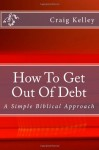 How to Get Out of Debt: A Simple Biblical Approach to Living Debt-Free