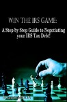 Win the IRS Game: A Step by Step Guide to negotiating your IRS tax debt.