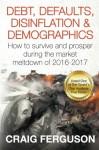 Debt, Defaults, Disinflation & Demographics: Debt, Defaults, Disinflation & Demographics: How to survive and prosper during the market meltdown of 2016-2017