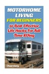 Motorhome Living for Beginners: 50 Best Effective Life Hacks For Full Time RVing: How To Live The Simple, Stress Free, RV Lifestyle, Become, Independent, &, Debt Free (RV For Dummies)