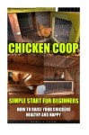 Chicken Coop: Simple Start For Beginners. How To Raise Your Chickens Healthy And Happy: (Breeds Guide, Chicken Tractors & Coops, Hatching & Raising … how to become absolutely self-sufficient)