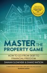 Master The Property Game: How To Go From Debt To Financial Freedom