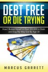 Debt Free or Die Trying: How I Buried Myself in Over $30,000 in Debt and Dug My Way Out