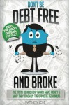 Don't be Debt Free… and BROKE!: The truth behind how banks make money & why they teach us the opposite technique
